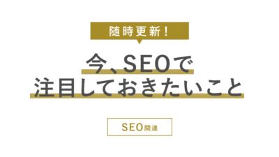 今、SEOで注目しておきたいこと【随時更新!SEO関連】