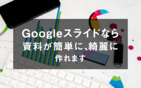 Googleスライドなら資料が簡単に、綺麗に作れます
